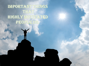 Important Things That Highly Motivated People Do Differently
